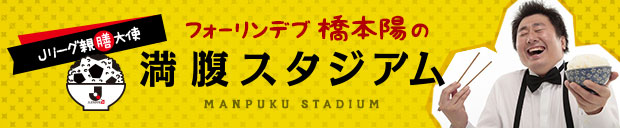 Jリーグ親膳大使 フォーリンデブ☆はっしーの満腹スタジアム