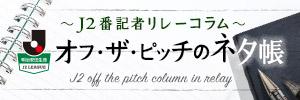 J2番記者リレーコラム オフ・ザ・ピッチのネタ帳