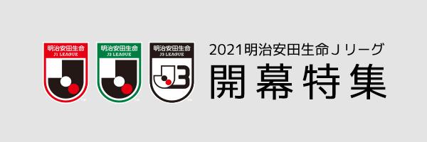 2021明治安田生命Jリーグ 開幕特集
