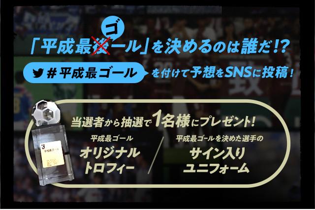 平成最後のゴール「平成最ゴール」を決めるのは誰だ!? 予想をSNSに投稿してプレゼントをもらおう!